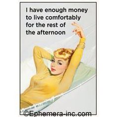 I have enough money to live comfortably for the rest of the afternoon.