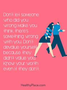Quote on abuse: Don't let someone who did you wrong make you think there's something wrong with you. Don't devalue yourself because they didn't value you. Know your worth even if they don't. www.HealthyPlace.com