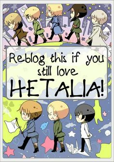 I think it's impossible to like Hetalia, and then start disliking it...My sister tried, and she's good at that. It didn't work.