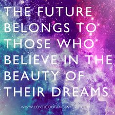 THE FUTURE BELONGS TO THOSE WHO BELIEVE IN THE BEAUTY OF THEIR DREAMS <3