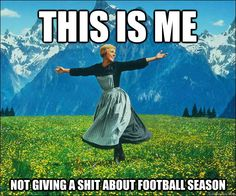 this is me not giving a shit about football season - Sound of Music