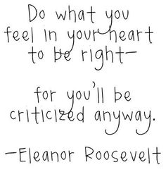 Criticism: inevitable regardless of the decisions you make. So just go for it. #eleanorroosevelt