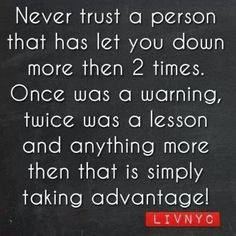 Trust that's what I've tried explaining to my husband about 1 person inparticular!!! No more! Enough is enough!