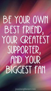 Be your own best friend, your greatest supporter, and your biggest fan https://jeaninegibeaut.com/be-your-own-best-friend-your-greatest-supporter-and-your-biggest-fan?utm_campaign=coschedule&utm_source=pinterest&utm_medium=Confident%20and%20Strong%20Women%20%7C%20Dating%20Advice%20promoting%20Confidence&utm_content=Be%20your%20own%20best%20friend%2C%20your%20greatest%20supporter%2C%20and%20your%20biggest%20fan