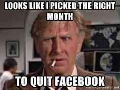 Look like I picked a good month to quit facebook! Funny facebook meme about quitting