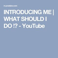 INTRODUCING ME | WHAT SHOULD I DO !? - YouTube
