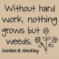 Without hard work, nothing grows but weeds.