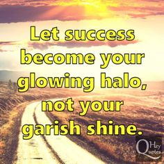 Let success become your glowing halo, not your garish shine. via HeyQuotes.com