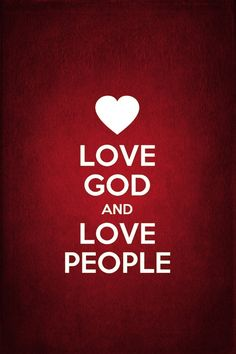 Love God and Love People - These are the two greatest commandments