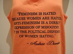"""Feminism is hated because women are hated. Anti-feminism is a direct expression of misogyny it is the political defense of women hating"""
