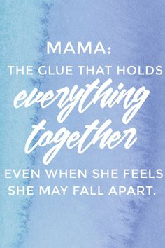 Mama: The glue that holds everything together even when she feels she may fall apart. - Click through for more uplifting quotes for moms.