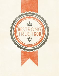 Be Strong, Trust God.