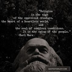 Religion is the sigh of the oppressed creature, the heart of a heartless world, and the soul of soulless conditions. It is the opium of the people. – Karl Marx
