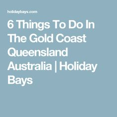 6 Things To Do In The Gold Coast Queensland Australia | Holiday Bays