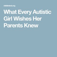 What Every Autistic Girl Wishes Her Parents Knew