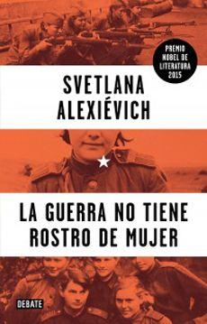 La Guerra No Tiene Rostro De Mujer de Svetlana Alexievich,ganadora del Nobel de literatura 2015.