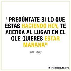 """""""Pregúntate si lo que estás haciendo hoy, te acerca al lugar en el que quieres estar mañana"""" -Walt Disney"""