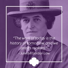 Juliette Gordon Low envisioned an organization that would prepare girls to meet their world with courage, confidence, and character. In 1912, in the midst of the Progressive Era—and at a time when women in the United States couldn't yet vote—this nearly deaf 51-year-old sparked a worldwide movement inspiring girls to embrace together their individuality, strength, and intellect - the #GirlScouts