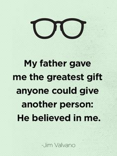 """My father gave me the greatest gift anyone could give another person: He believed in me."" -Jim Valvano"