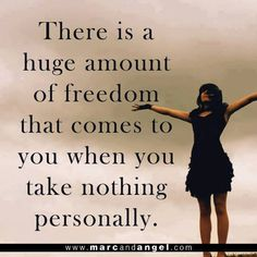 Take nothing personally = Freedom                                                                                                                                                                                 More