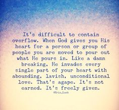 It's almost impossible to contain overflow. When God gives you His heart for a person or group of people you are moved to pour out what He pours in. Like a damn breaking, He invades every single part of your heart with abounding, lavish, unconditional love. That's agape. It's not earned. It's freely given.
