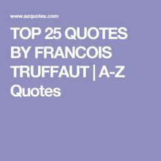 TOP 25 QUOTES BY FRANCOIS TRUFFAUT | A-Z Quotes