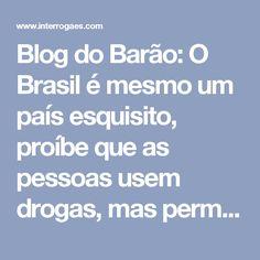 Blog do Barão: O Brasil é mesmo um país esquisito, proíbe que as pessoas usem drogas, mas permite que votem nelas