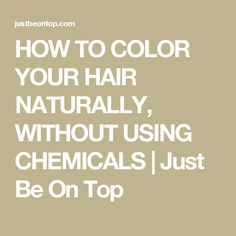 HOW TO COLOR YOUR HAIR NATURALLY, WITHOUT USING CHEMICALS | Just Be On Top