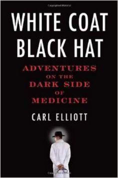 White Coat, Black Hat – Adventures On The Dark Side Of Medicine / Carl Elliott