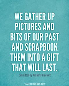 Quote - We Gather Up Pictures and Bits of Our Past... - Scrapbook.com