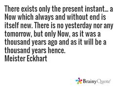 There exists only the present instant... a Now which always and without end is itself new. There is no yesterday nor any tomorrow, but only Now, as it was a thousand years ago and as it will be a thousand years hence. Meister Eckhart
