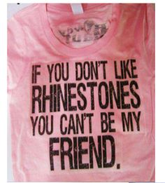 If you don't like rhinestones you can't be my friend!!