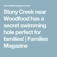 Stony Creek near Woodfood has a secret swimming hole perfect for families!   Families Magazine