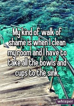 My kind of walk of shame is when I clean my room and I have to take all the bowls and cups to the sink.