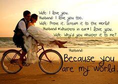 wife: I love you Husband: I love you, too. Wife: Prove it, scream it to the world! Husband: (whispers in ear) I love you. Wife: Why'd you whisper it to me? Husband: Because you are my world. I Love You Husband, Love Your Wife, If You Love Someone, L Love You, You Are My Rock, You Rock My World, Love Quotes Funny, Love Life Quotes, Rock Quotes