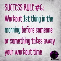 work out 1st thing in the morning before someone or something takes away your workout time