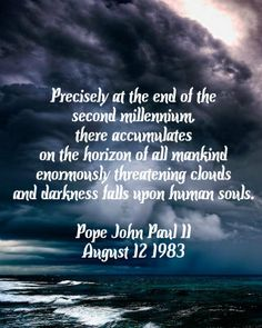 Precisely at the end of the second millennium, there accumulates on the horizon of all mankind enormously threatening clouds, and darkness falls upon human souls.   Blessed John Paul II - August 12 1983