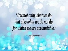 it is not only what we do, but also what we do not do, for which we are accountable - moliere