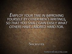 """""""Employ your time in improving yourself by other men's writings, so that you shall gain easily what others have labored hard for."""" - Socrates - http://www.inspirationeverlasting.com/?p=87"""
