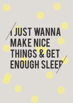 """I just wanna make nice things and get enough sleep."" -- Don't we all? #sleep #quotes #sayings"