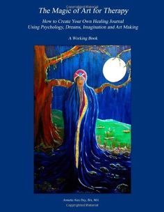 The Magic of Art for Therapy: How to Create Your Own Healing Journal Using Psychology, Dreams, Imagination and Art Making by BA, MA, ITA, Annette Aiea Day