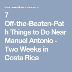 7 Off-the-Beaten-Path Things to Do Near Manuel Antonio - Two Weeks in Costa Rica