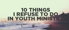 10 Things I refuse to do in Youth Ministry