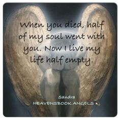 When you died, half of my soul went with you.  Now I live my life half empty.