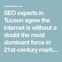 SEO experts in Tucson agree the internet is without a doubt the most dominant force in 21st-century marketing, where are you located?