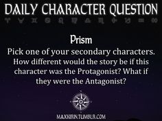 ✶ DAILY CHARACTER QUESTION ✶  Prism Pick one of your secondary characters. How different would the story be if this character was the Protagonist? What if they were the Antagonist?  Want more writerly content? Follow maxkirin.tumblr.com!