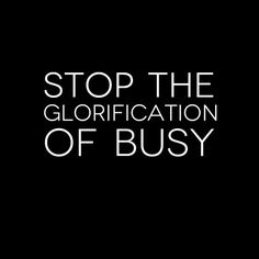You aren't as busy as you say you are.
