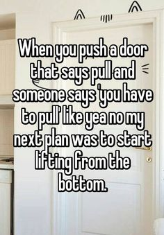 """When you push a door that says pull and someone says 'you have to pull' like yea no my next plan was to start lifting from the bottom."""