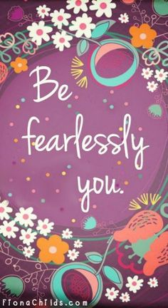 Be fearlessly you.  http://www.absolutesoulsecrets.com/