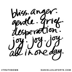 Bliss. Anger. Gentle. Grief. Desperation. Joy. Joy. Joy. All in one day. Subscribe: DanielleLaPorte.com #Truthbomb #Words #Quotes